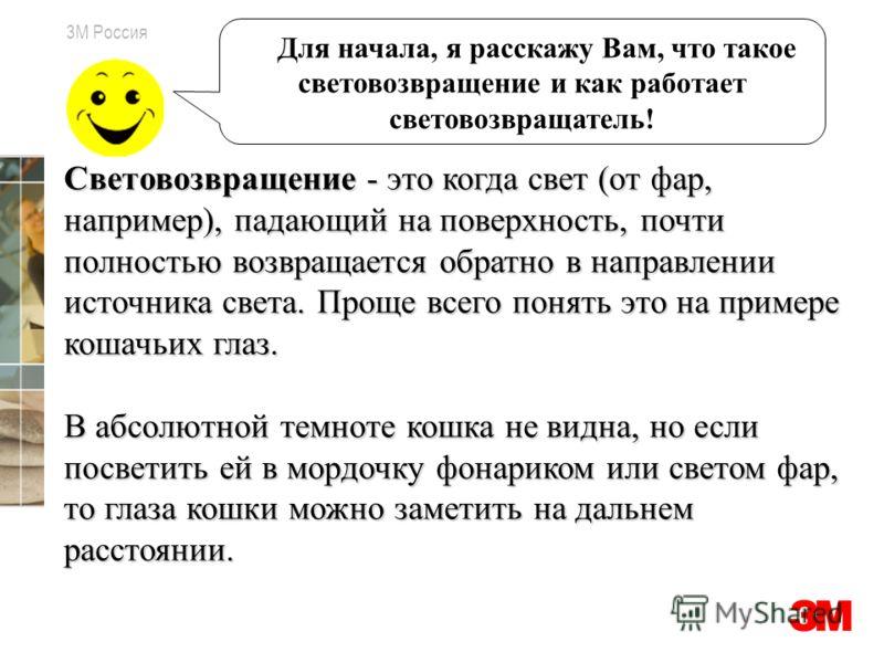 3M Россия Для начала, я расскажу Вам, что такое световозвращение и как работает световозвращатель! Световозвращение - это когда свет (от фар, например), падающий на поверхность, почти полностью возвращается обратно в направлении источника света. Прощ