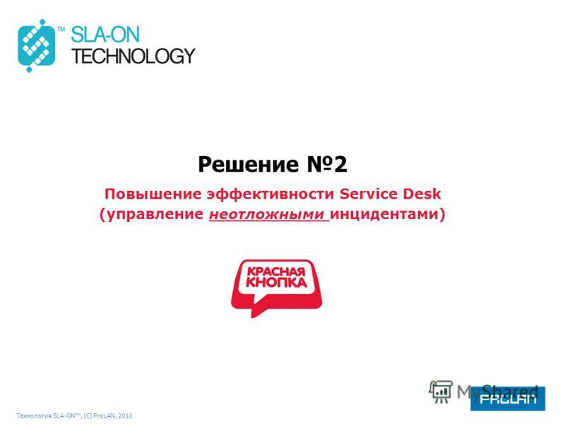 Технология SLA-ON, (С) ProLAN, 2010 Решение 2 Повышение эффективности Service Desk (управление неотложными инцидентами)