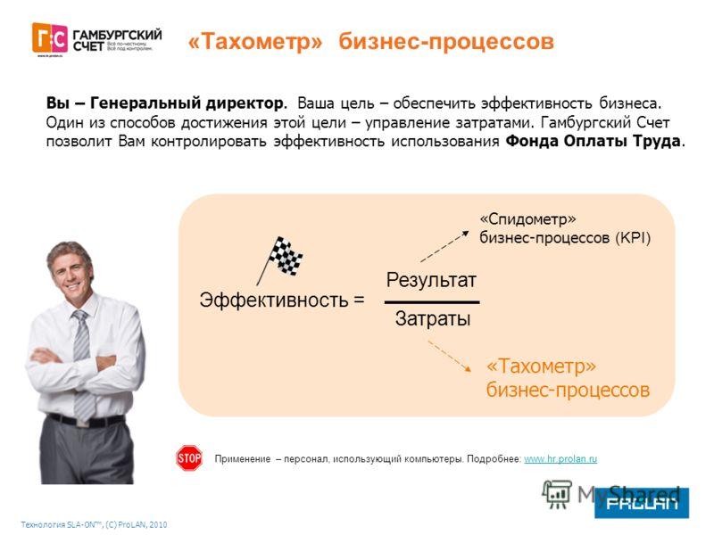 Технология SLA-ON, (С) ProLAN, 2010 «Тахометр» бизнес-процессов Эффективность = Результат Затраты «Спидометр» бизнес-процессов (KPI) Вы – Генеральный директор. Ваша цель – обеспечить эффективность бизнеса. Один из способов достижения этой цели – упра