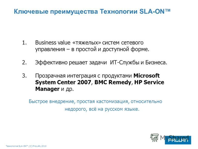 Технология SLA-ON, (С) ProLAN, 2010 Ключевые преимущества Технологии SLA-ON 1.Business value «тяжелых» систем сетевого управления – в простой и доступной форме. 2.Эффективно решает задачи ИТ-Службы и Бизнеса. 3.Прозрачная интеграция с продуктами Micr