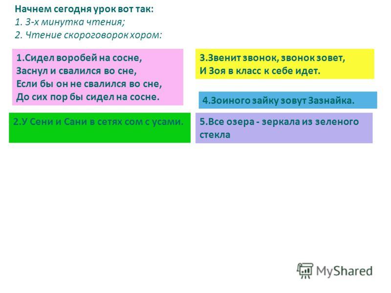 Начнем сегодня урок вот так: 1. 3-х минутка чтения; 2. Чтение скороговорок хором: 2.У Сени и Сани в сетях сом с усами. 3.Звенит звонок, звонок зовет, И Зоя в класс к себе идет. 4.Зоиного зайку зовут Зазнайка. 5.Все озера - зеркала из зеленого стекла