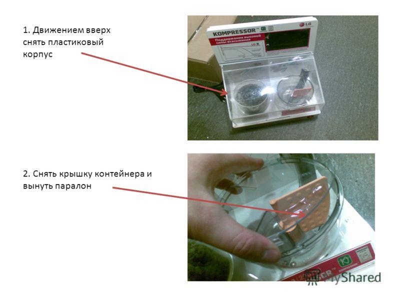 1. Движением вверх снять пластиковый корпус 2. Снять крышку контейнера и вынуть паралон