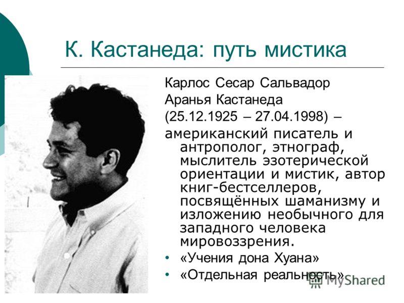 К. Кастанеда: путь мистика Карлос Cесар Сальвадор Аранья Кастанеда (25.12.1925 – 27.04.1998) – американский писатель и антрополог, этнограф, мыслитель эзотерической ориентации и мистик, автор книг-бестселлеров, посвящённых шаманизму и изложению необы