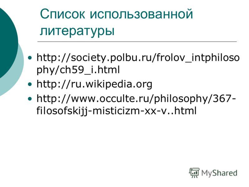 Список использованной литературы http://society.polbu.ru/frolov_intphiloso phy/ch59_i.html http://ru.wikipedia.org http://www.occulte.ru/philosophy/367- filosofskijj-misticizm-xx-v..html