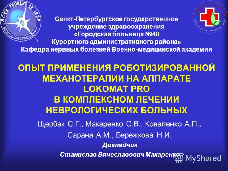Санкт-Петербургское государственное учреждение здравоохранения «Городская больница 40 Курортного административного района» Кафедра нервных болезней Военно-медицинской академии ОПЫТ ПРИМЕНЕНИЯ РОБОТИЗИРОВАННОЙ МЕХАНОТЕРАПИИ НА АППАРАТЕ LOKOMAT PRO В К