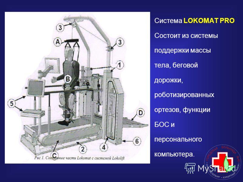 Система LOKOMAT PRO Состоит из системы поддержки массы тела, беговой дорожки, роботизированных ортезов, функции БОС и персонального компьютера.