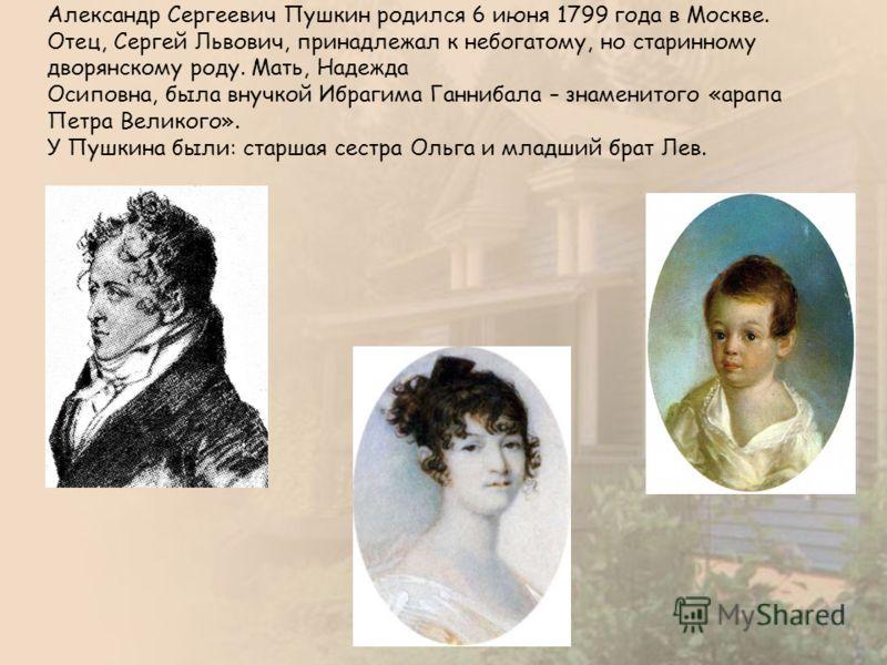 Александр Сергеевич Пушкин родился 6 июня 1799 года в Москве. Отец, Сергей Львович, принадлежал к небогатому, но старинному дворянскому роду. Мать, Надежда Осиповна, была внучкой Ибрагима Ганнибала – знаменитого «арапа Петра Великого». У Пушкина были