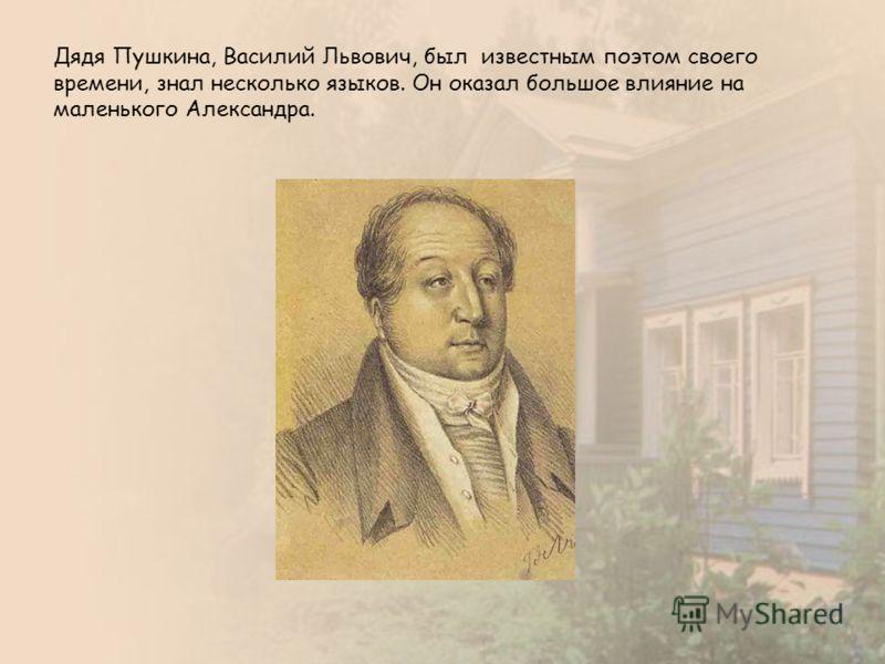 Дядя Пушкина, Василий Львович, был известным поэтом своего времени, знал несколько языков. Он оказал большое влияние на маленького Александра.