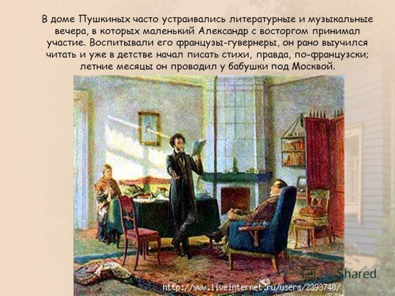 В доме Пушкиных часто устраивались литературные и музыкальные вечера, в которых маленький Александр с восторгом принимал участие. Воспитывали его французы-гувернеры, он рано выучился читать и уже в детстве начал писать стихи, правда, по-французски; л