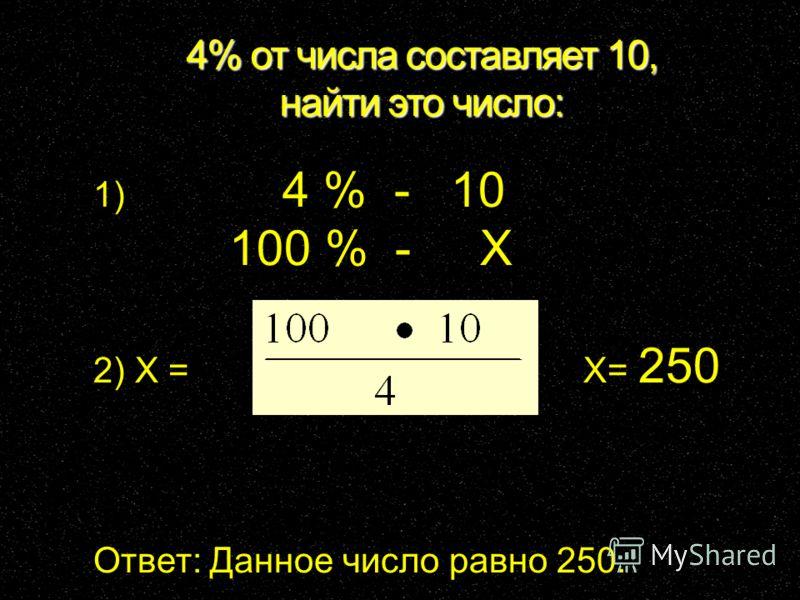 4% от числа составляет 10, найти это число: 1) 4 % - 10 100 % - X 2) X = X= 250 Ответ: Данное число равно 250.