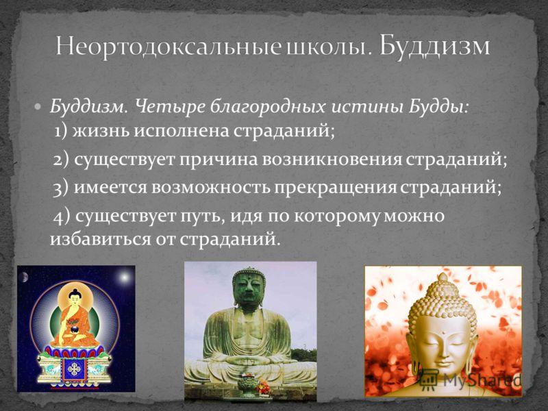 Буддизм. Четыре благородных истины Будды: 1) жизнь исполнена страданий; 2) существует причина возникновения страданий; 3) имеется возможность прекращения страданий; 4) существует путь, идя по которому можно избавиться от страданий.