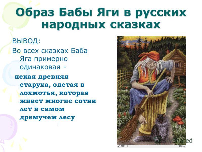 Образ Бабы Яги в русских народных сказках ВЫВОД: Во всех сказках Баба Яга примерно одинаковая - некая древняя старуха, одетая в лохмотья, которая живет многие сотни лет в самом дремучем лесу