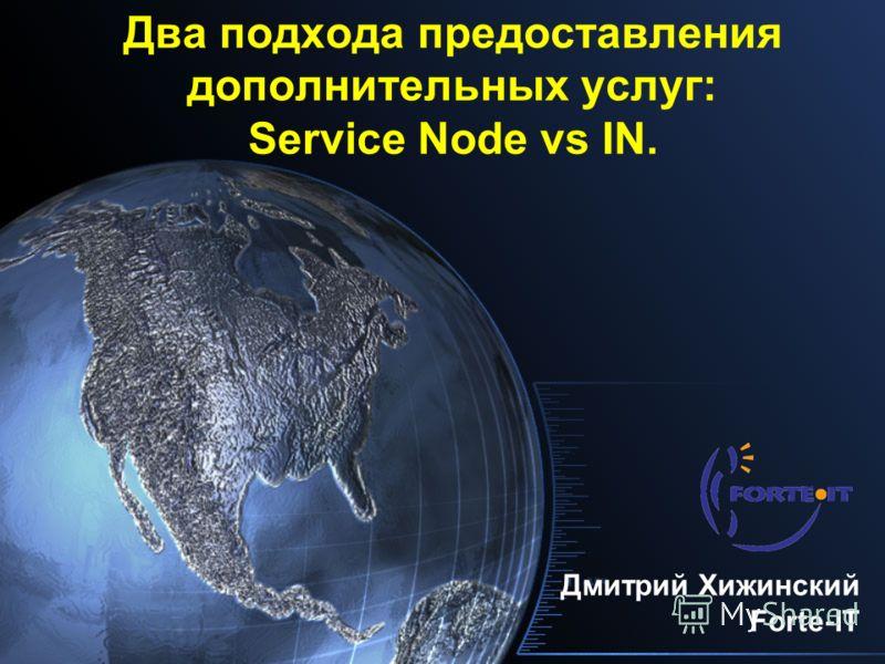 Два подхода предоставления дополнительных услуг: Service Node vs IN. Дмитрий Хижинский Forte-IT