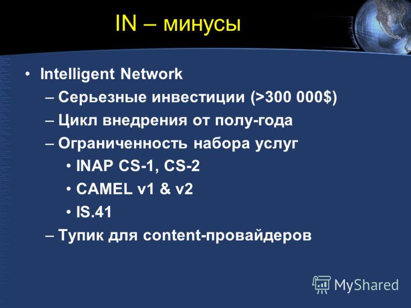 IN – минусы Intelligent Network –Серьезные инвестиции (>300 000$) –Цикл внедрения от полу-года –Ограниченность набора услуг INAP CS-1, CS-2 CAMEL v1 & v2 IS.41 –Тупик для content-провайдеров