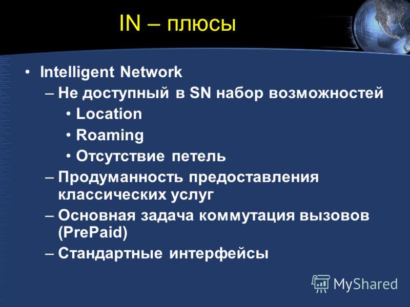 IN – плюсы Intelligent Network –Не доступный в SN набор возможностей Location Roaming Отсутствие петель –Продуманность предоставления классических услуг –Основная задача коммутация вызовов (PrePaid) –Стандартные интерфейсы