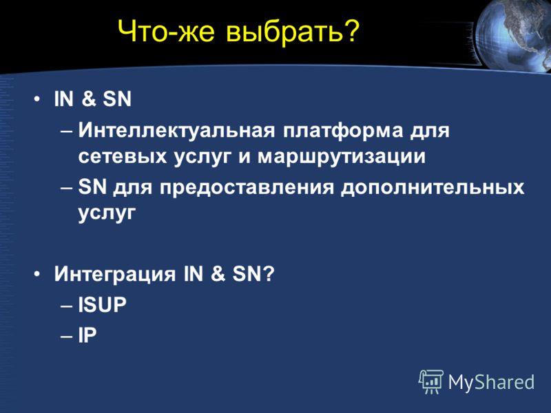Что-же выбрать? IN & SN –Интеллектуальная платформа для сетевых услуг и маршрутизации –SN для предоставления дополнительных услуг Интеграция IN & SN? –ISUP –IP