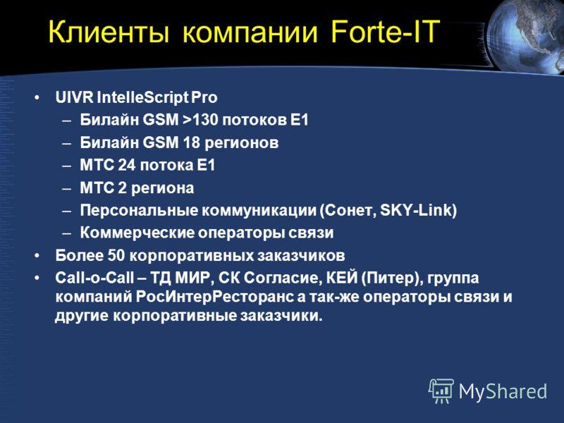 Клиенты компании Forte-IT UIVR IntelleScript Pro –Билайн GSM >130 потоков E1 –Билайн GSM 18 регионов –МТС 24 потока E1 –МТС 2 региона –Персональные коммуникации (Сонет, SKY-Link) –Коммерческие операторы связи Более 50 корпоративных заказчиков Call-o-