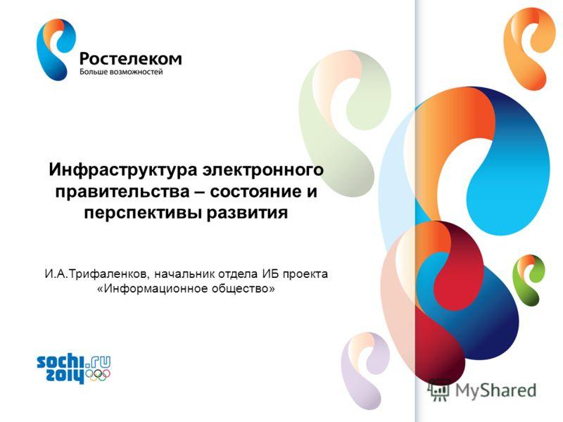 www.rt.ru Инфраструктура электронного правительства – состояние и перспективы развития И.А.Трифаленков, начальник отдела ИБ проекта «Информационное общество»