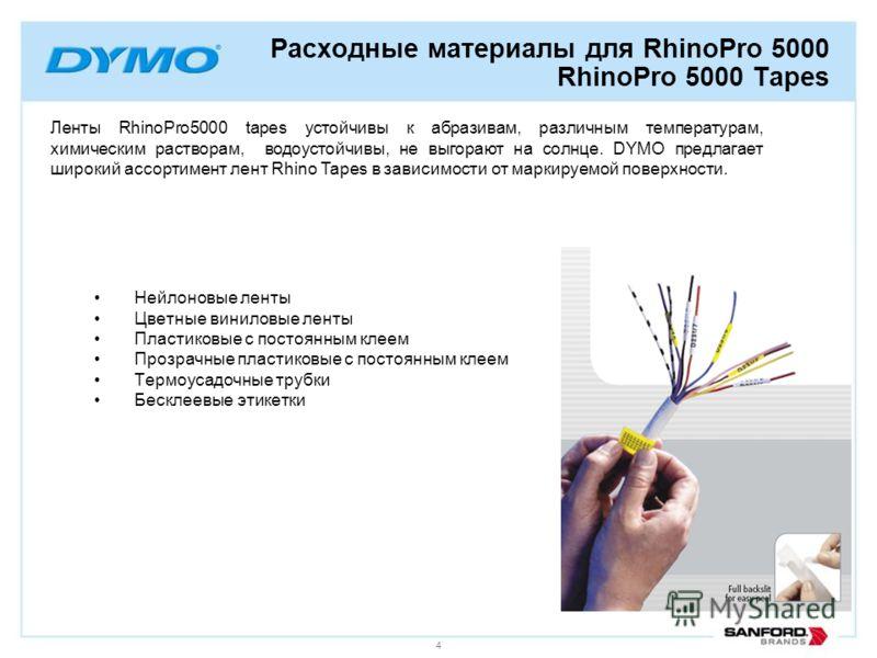 4 Расходные материалы для RhinoPro 5000 RhinoPro 5000 Tapes Ленты RhinoPro5000 tapes устойчивы к абразивам, различным температурам, химическим растворам, водоустойчивы, не выгорают на солнце. DYMO предлагает широкий ассортимент лент Rhino Tapes в зав