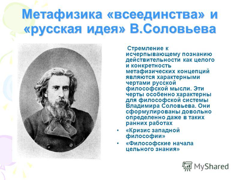 Метафизика «всеединства» и «русская идея» В.Соловьева Стремление к исчерпывающему познанию действительности как целого и конкретность метафизических концепций являются характерными чертами русской философской мысли. Эти черты особенно характерны для