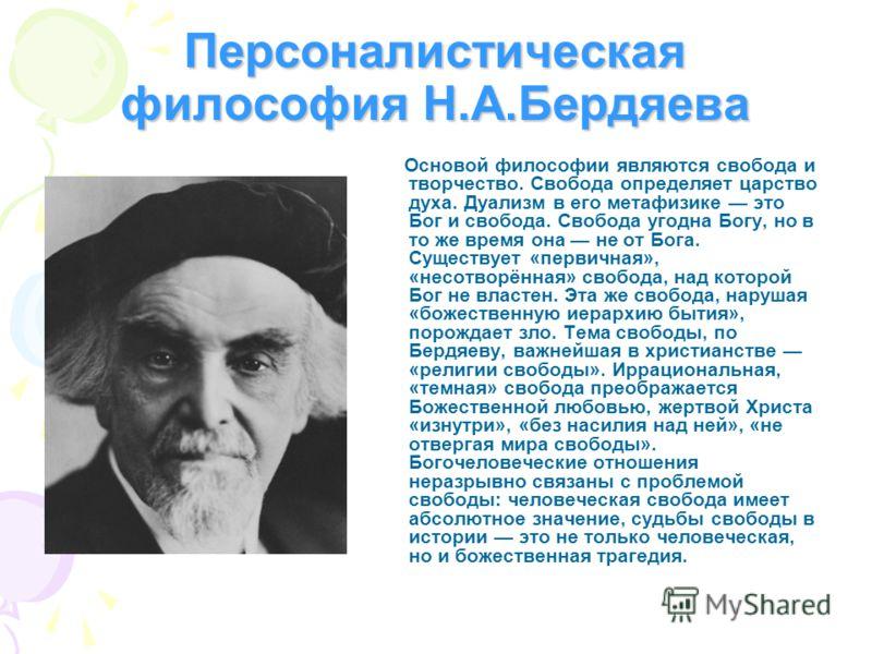 Персоналистическая философия Н.А.Бердяева Основой философии являются свобода и творчество. Свобода определяет царство духа. Дуализм в его метафизике это Бог и свобода. Свобода угодна Богу, но в то же время она не от Бога. Существует «первичная», «нес