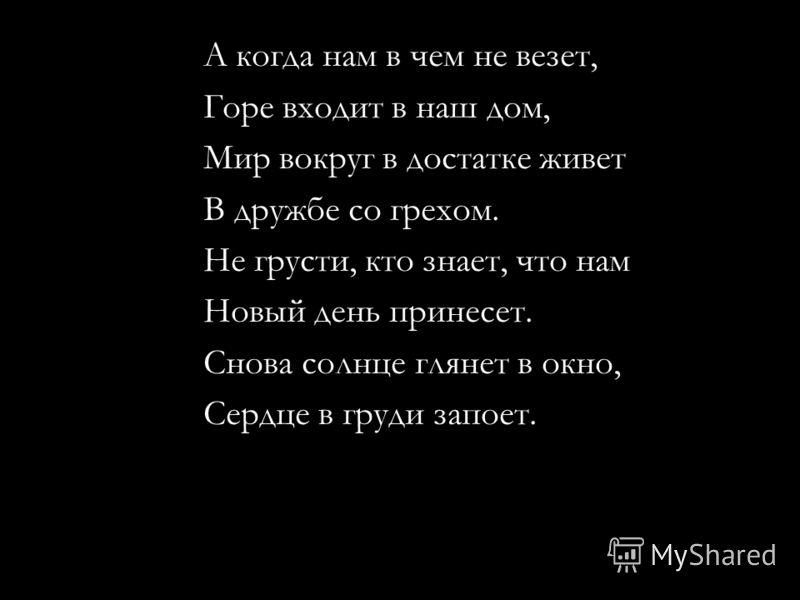 А когда нам в чем не везет, Горе входит в наш дом, Мир вокруг в достатке живет В дружбе со грехом. Не грусти, кто знает, что нам Новый день принесет. Снова солнце глянет в окно, Сердце в груди запоет.