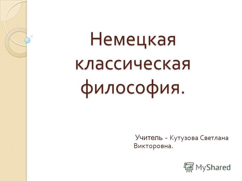 Немецкая классическая философия. Учитель - Кутузова Светлана Викторовна.
