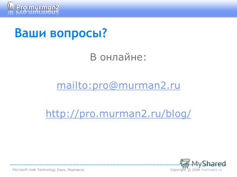 Microsoft Web Technology Days, МурманскCopyright © 2006 murman2.ru Ваши вопросы? В онлайне: mailto:pro@murman2.ru http://pro.murman2.ru/blog/
