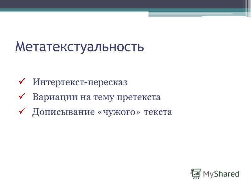 Метатекстуальность Интертекст-пересказ Вариации на тему претекста Дописывание «чужого» текста