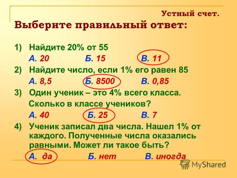 Устный счет. Выберите правильный ответ: 1) Найдите 20% от 55 А. 20 Б. 15 В. 11 2) Найдите число, если 1% его равен 85 А. 8,5 Б. 8500 В. 0,85 3) Один ученик – это 4% всего класса. Сколько в классе учеников? А. 40 Б. 25 В. 7 4) Ученик записал два числа