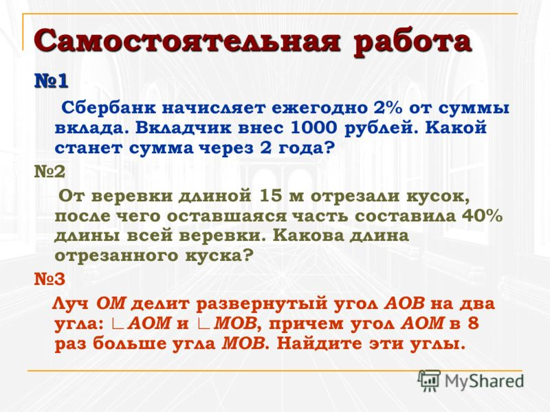 Самостоятельная работа 1 Сбербанк начисляет ежегодно 2% от суммы вклада. Вкладчик внес 1000 рублей. Какой станет сумма через 2 года? 2 От веревки длиной 15 м отрезали кусок, после чего оставшаяся часть составила 40% длины всей веревки. Какова длина о