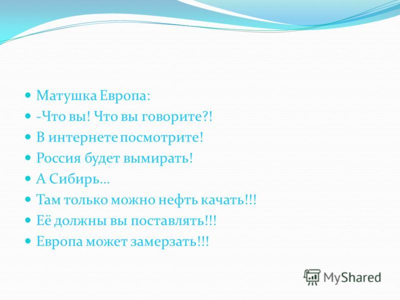 Матушка Европа: -Что вы! Что вы говорите?! В интернете посмотрите! Россия будет вымирать! А Сибирь… Там только можно нефть качать!!! Её должны вы поставлять!!! Европа может замерзать!!!