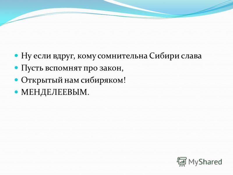 Ну если вдруг, кому сомнительна Сибири слава Пусть вспомнят про закон, Открытый нам сибиряком! МЕНДЕЛЕЕВЫМ.