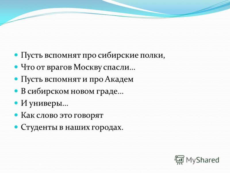 Пусть вспомнят про сибирские полки, Что от врагов Москву спасли… Пусть вспомнят и про Академ В сибирском новом граде… И универы… Как слово это говорят Студенты в наших городах.