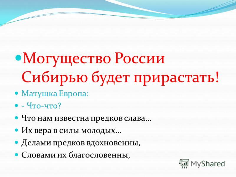 Могущество России Сибирью будет прирастать! Матушка Европа: - Что-что? Что нам известна предков слава… Их вера в силы молодых… Делами предков вдохновенны, Словами их благословенны,