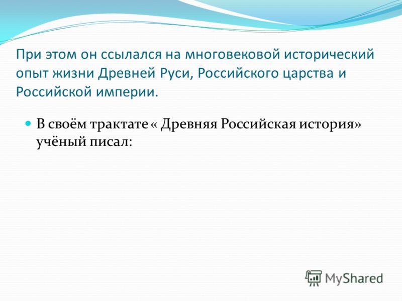 При этом он ссылался на многовековой исторический опыт жизни Древней Руси, Российского царства и Российской империи. В своём трактате « Древняя Российская история» учёный писал: