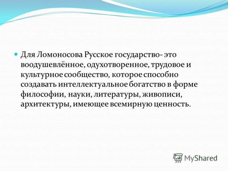 Для Ломоносова Русское государство- это воодушевлённое, одухотворенное, трудовое и культурное сообщество, которое способно создавать интеллектуальное богатство в форме философии, науки, литературы, живописи, архитектуры, имеющее всемирную ценность.