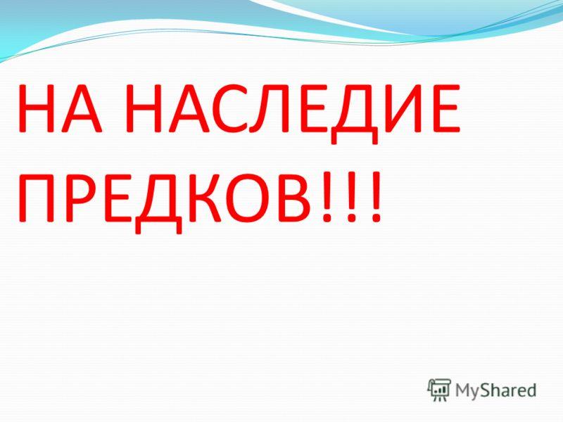 НА НАСЛЕДИЕ ПРЕДКОВ!!!