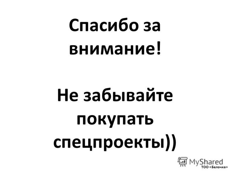 Спасибо за внимание! Не забывайте покупать спецпроекты)) ТОО «Белочка»