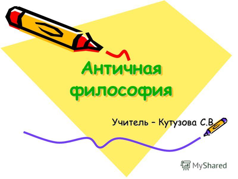Античная философия Учитель – Кутузова С.В.