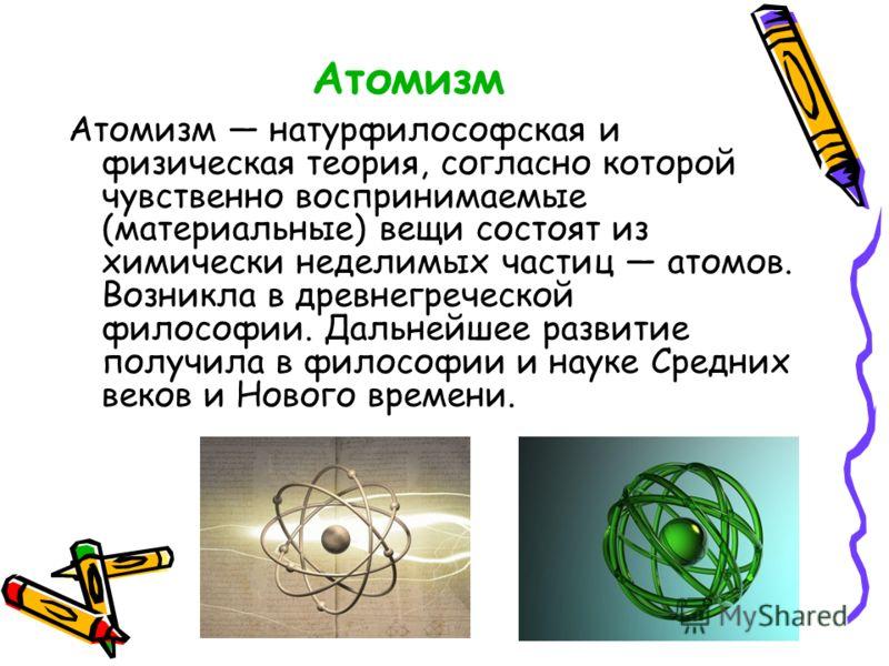 Атомизм Атомизм натурфилософская и физическая теория, согласно которой чувственно воспринимаемые (материальные) вещи состоят из химически неделимых частиц атомов. Возникла в древнегреческой философии. Дальнейшее развитие получила в философии и науке