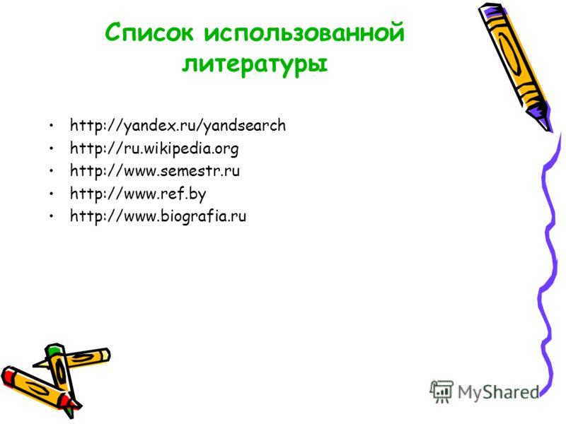 Список использованной литературы http://yandex.ru/yandsearch http://ru.wikipedia.org http://www.semestr.ru http://www.ref.by http://www.biografia.ru