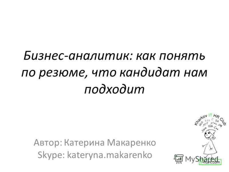 Бизнес-аналитик: как понять по резюме, что кандидат нам подходит Автор: Катерина Макаренко Skype: kateryna.makarenko