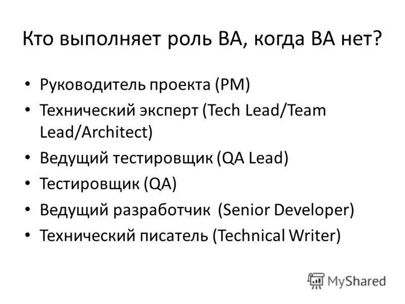 Кто выполняет роль ВА, когда ВА нет? Руководитель проекта (PM) Технический эксперт (Tech Lead/Team Lead/Architect) Ведущий тестировщик (QA Lead) Тестировщик (QA) Ведущий разработчик (Senior Developer) Технический писатель (Technical Writer)