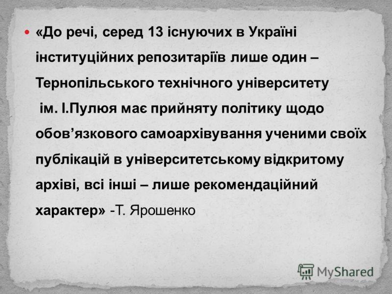 «До речі, серед 13 існуючих в Україні інституційних репозитаріїв лише один – Тернопільського технічного університету ім. І.Пулюя має прийняту політику щодо обовязкового самоархівування ученими своїх публікацій в університетському відкритому архіві, в