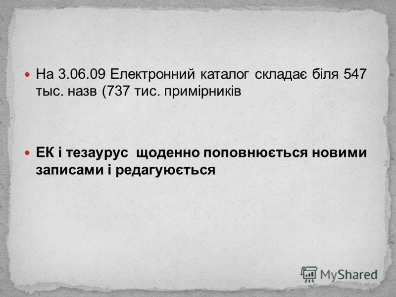 На 3.06.09 Електронний каталог складає біля 547 тыс. назв (737 тис. примірників ЕК і тезаурус щоденно поповнюється новими записами і редагуюється