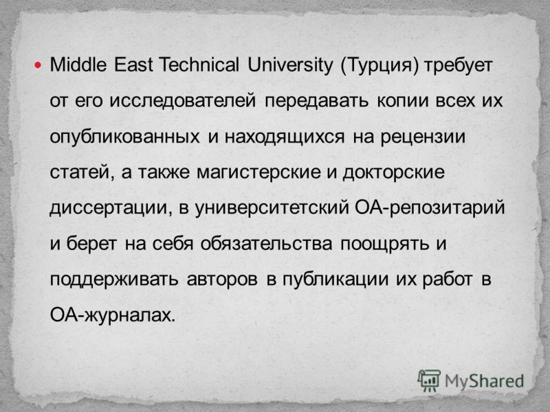 Middle East Technical University (Турция) требует от его исследователей передавать копии всех их опубликованных и находящихся на рецензии статей, а также магистерские и докторские диссертации, в университетский ОА-репозитарий и берет на себя обязател