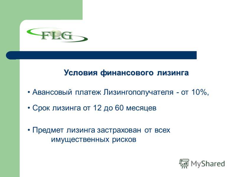 Условия финансового лизинга Авансовый платеж Лизингополучателя - от 10%, Срок лизинга от 12 до 60 месяцев Предмет лизинга застрахован от всех имущественных рисков