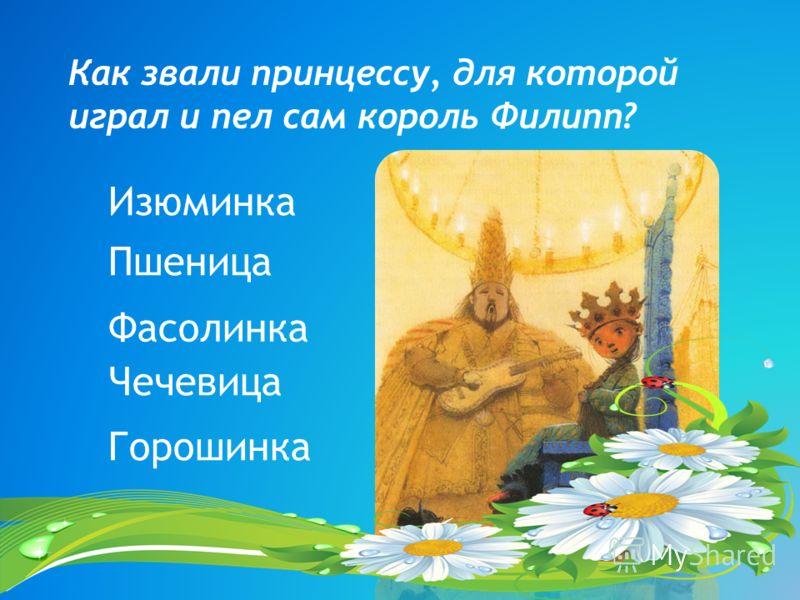 Как звали принцессу, для которой играл и пел сам король Филипп? Фасолинка Чечевица Изюминка Пшеница Горошинка
