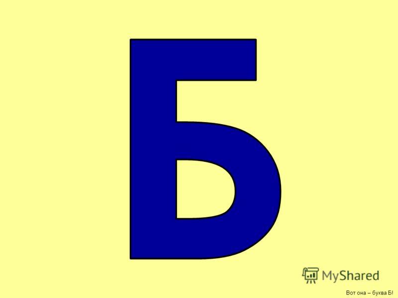 БАБУШКА буква Б!- бабушкина буква, в этом слове 2 буквы Б, покажи их